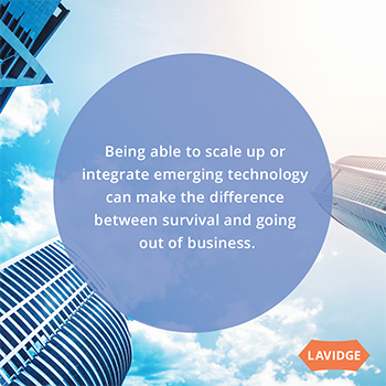 Being able to scale up or integrate emerging technology can make the difference between survival and going out of business.