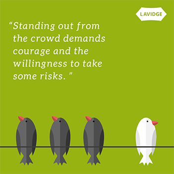 Standing out from the crowd demands courage and the willingness to take some risks.