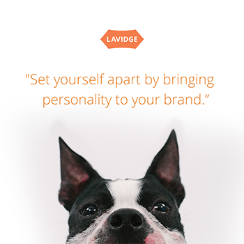 Set yourself apart by bringing personality to your brand.