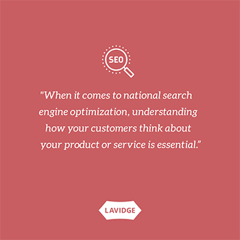 When it comes to national search engine optimization, understanding how your customers think about your product or service is essential.