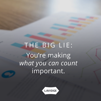 The big lie:  you're making what you can count important.